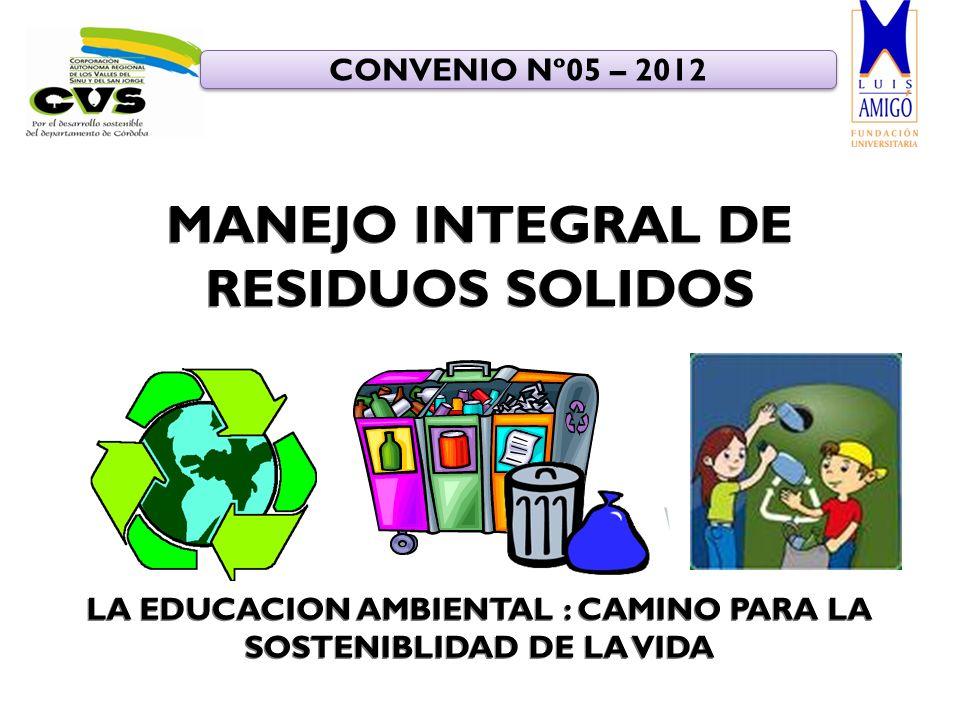 LA EDUCACION AMBIENTAL : CAMINO PARA LA SOSTENIBLIDAD DE LA VIDA CONVENIO Nº05 – 2012 MANEJO INTEGRAL DE RESIDUOS SOLIDOS