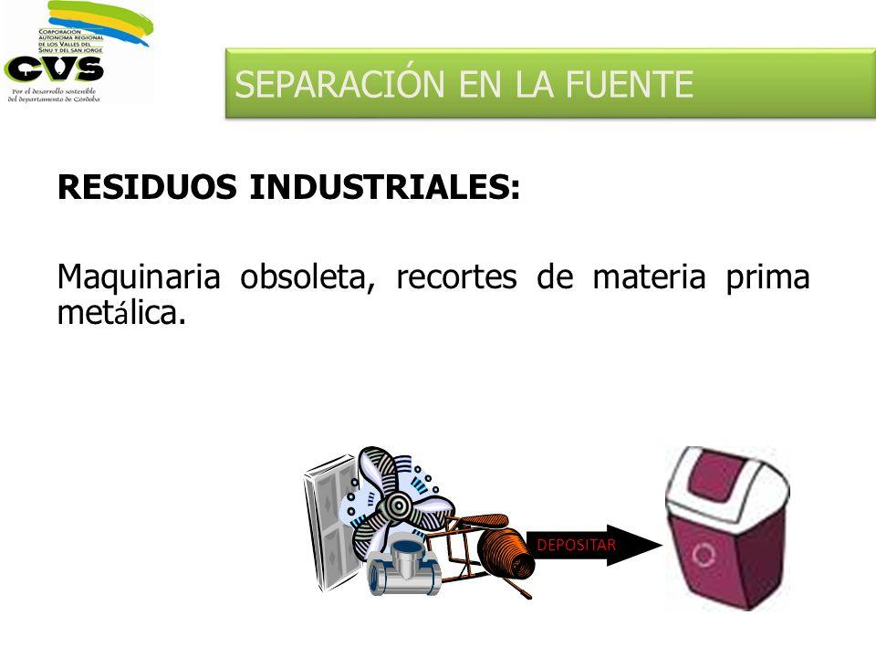 RESIDUOS INDUSTRIALES: Maquinaria obsoleta, recortes de materia prima met á lica. DEPOSITAR SEPARACIÓN EN LA FUENTE
