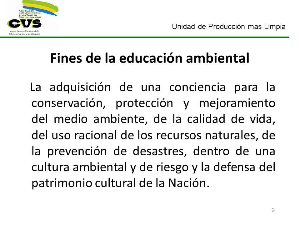 Unidad de Producción mas Limpia 2 Fines de la educación ambiental La adquisición de una conciencia para la conservación, protección y mejoramiento del