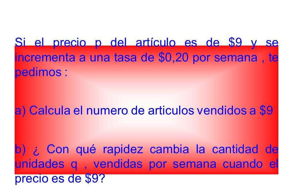Si el precio p del artículo es de $9 y se incrementa a una tasa de $0,20 por semana, te pedimos : a) Calcula el numero de articulos vendidos a $9 b) ¿