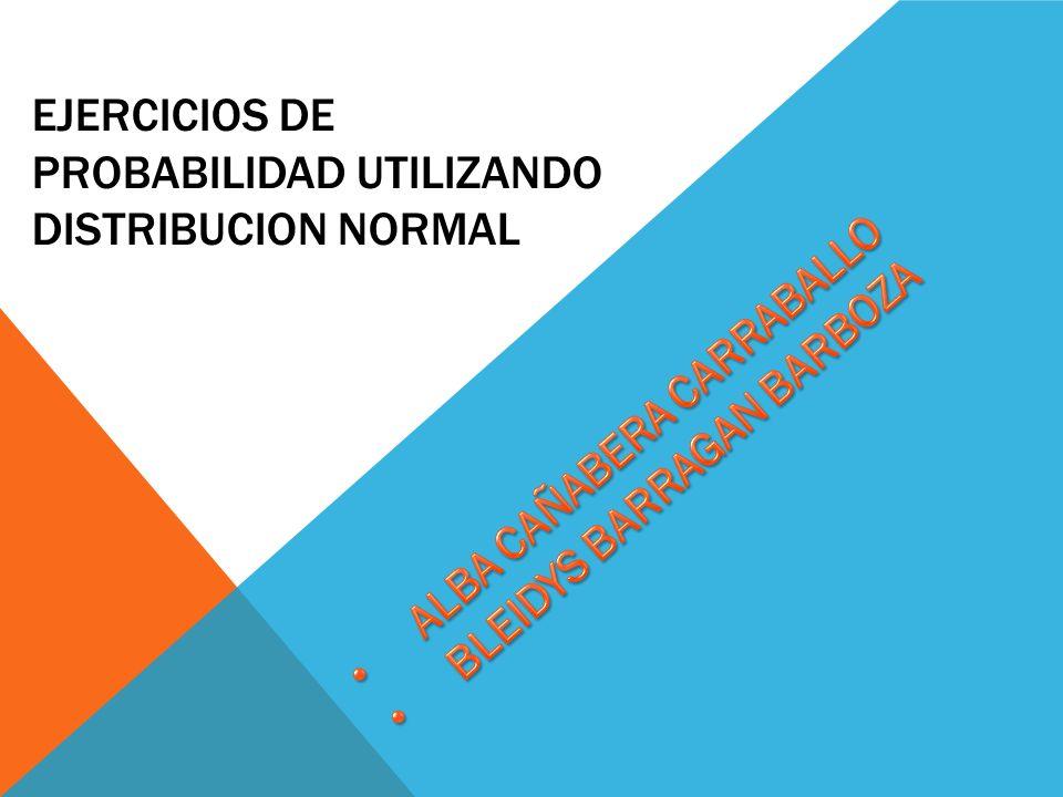 EJERCICIOS DE PROBABILIDAD UTILIZANDO DISTRIBUCION NORMAL