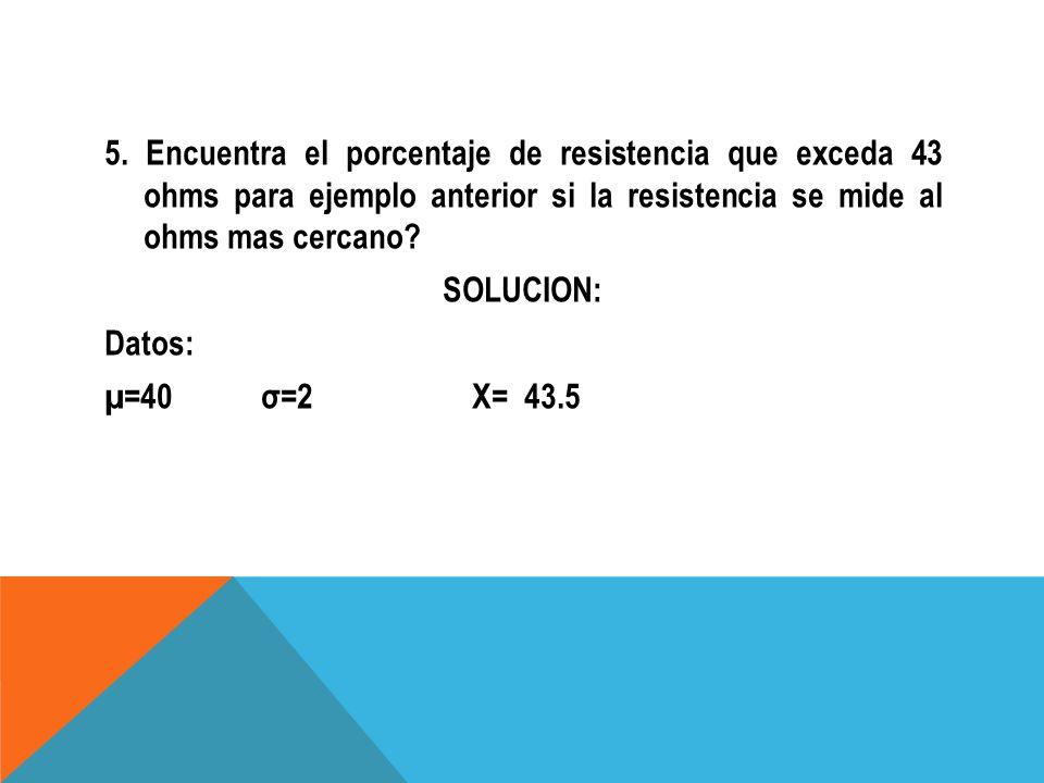 5. Encuentra el porcentaje de resistencia que exceda 43 ohms para ejemplo anterior si la resistencia se mide al ohms mas cercano? SOLUCION: Datos: µ=4