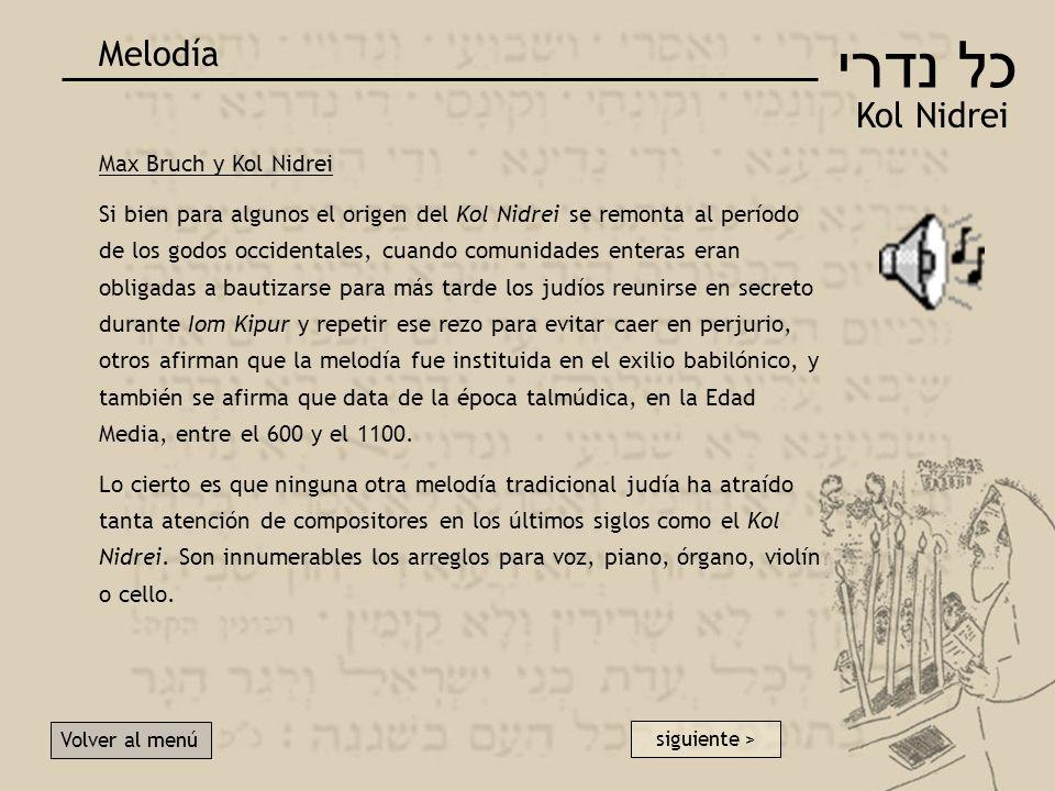 כל נדרי Kol Nidrei Melodía Volver al menú Max Bruch y Kol Nidrei Si bien para algunos el origen del Kol Nidrei se remonta al período de los godos occidentales, cuando comunidades enteras eran obligadas a bautizarse para más tarde los judíos reunirse en secreto durante Iom Kipur y repetir ese rezo para evitar caer en perjurio, otros afirman que la melodía fue instituida en el exilio babilónico, y también se afirma que data de la época talmúdica, en la Edad Media, entre el 600 y el 1100.