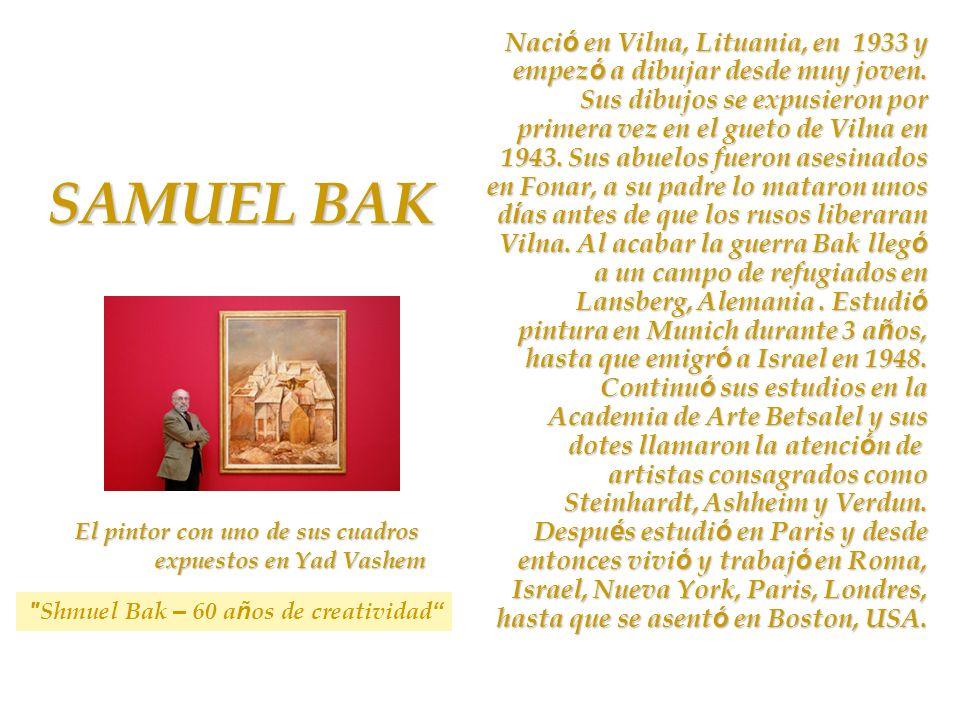 SAMUEL BAK El pintor con uno de sus cuadros expuestos en Yad Vashem Naci ó en Vilna, Lituania, en 1933 y empez ó a dibujar desde muy joven. Sus dibujo