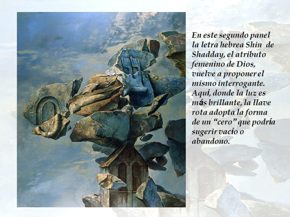 En este segundo panel la letra hebrea Shin de Shadday, el atributo femenino de Dios, vuelve a proponer el mismo interrogante. Aqu í, donde la luz es m