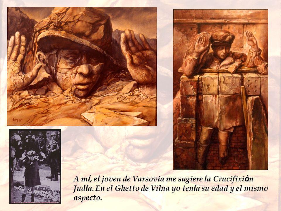 A m í, el joven de Varsovia me sugiere la Crucifixi ó n Jud í a. En el Ghetto de Vilna yo ten í a su edad y el mismo aspecto.