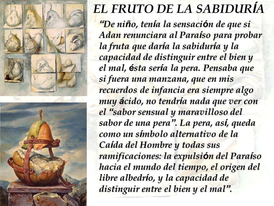 EL FRUTO DE LA SABIDUR Í A De ni ñ o, ten í a la sensaci ó n de que si Adan renunciara al Para í so para probar la fruta que dar í a la sabidur í a y