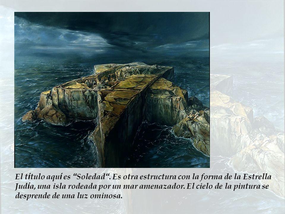 El t í tulo aqu í es Soledad. Es otra estructura con la forma de la Estrella Jud í a, una isla rodeada por un mar amenazador. El cielo de la pintura s