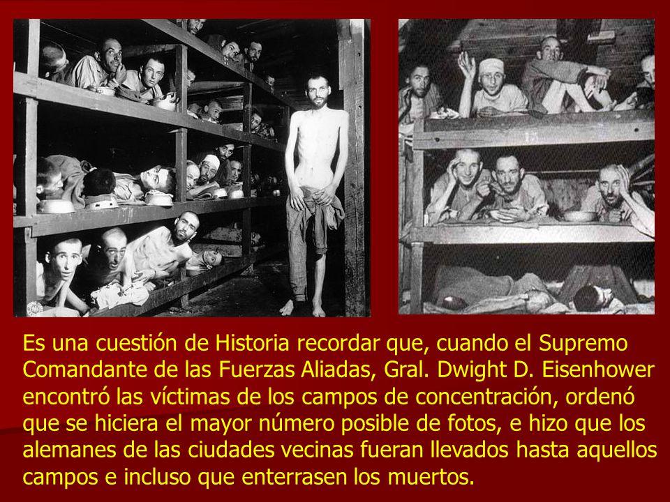 Es una cuestión de Historia recordar que, cuando el Supremo Comandante de las Fuerzas Aliadas, Gral. Dwight D. Eisenhower encontró las víctimas de los