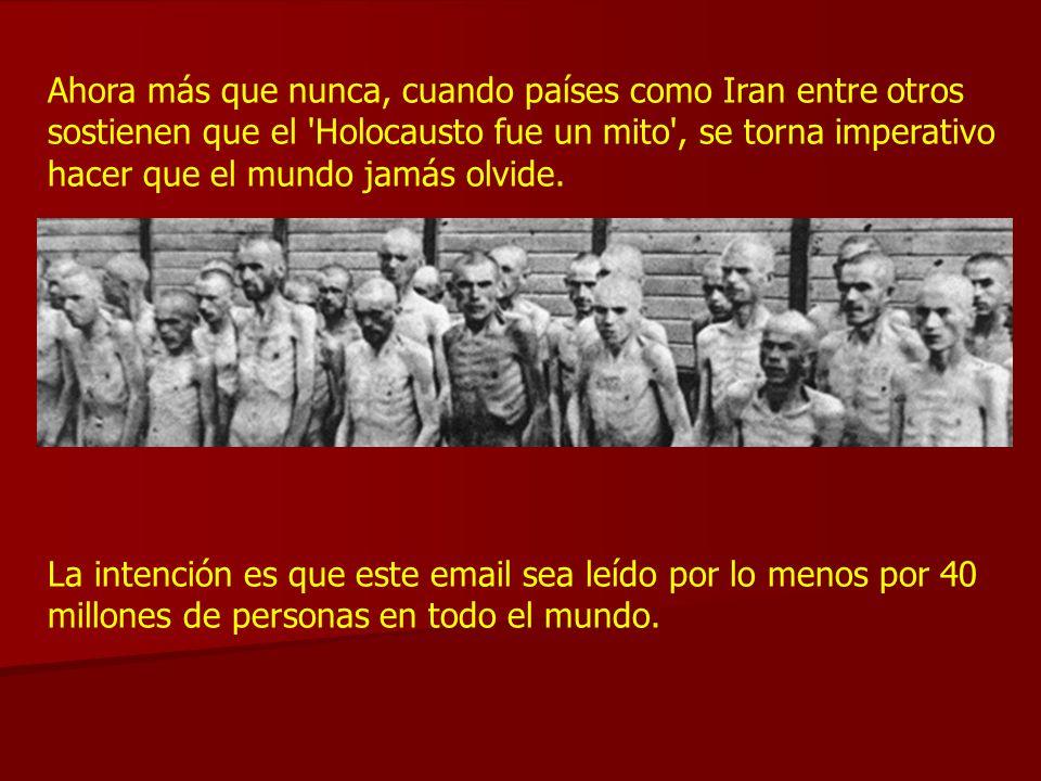 Ahora más que nunca, cuando países como Iran entre otros sostienen que el 'Holocausto fue un mito', se torna imperativo hacer que el mundo jamás olvid
