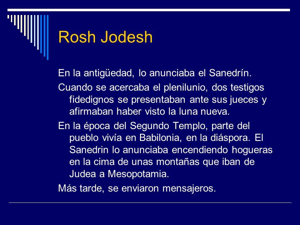 Rosh Jodesh En la antigüedad, lo anunciaba el Sanedrín. Cuando se acercaba el plenilunio, dos testigos fidedignos se presentaban ante sus jueces y afi