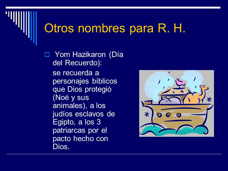 Otros nombres para R. H. Yom Hazikaron (Día del Recuerdo): se recuerda a personajes bíblicos que Dios protegió (Noé y sus animales), a los judíos escl