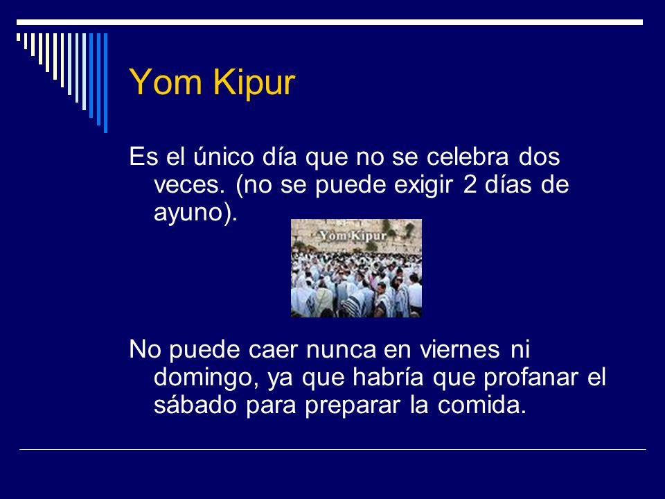 Yom Kipur Es el único día que no se celebra dos veces. (no se puede exigir 2 días de ayuno). No puede caer nunca en viernes ni domingo, ya que habría