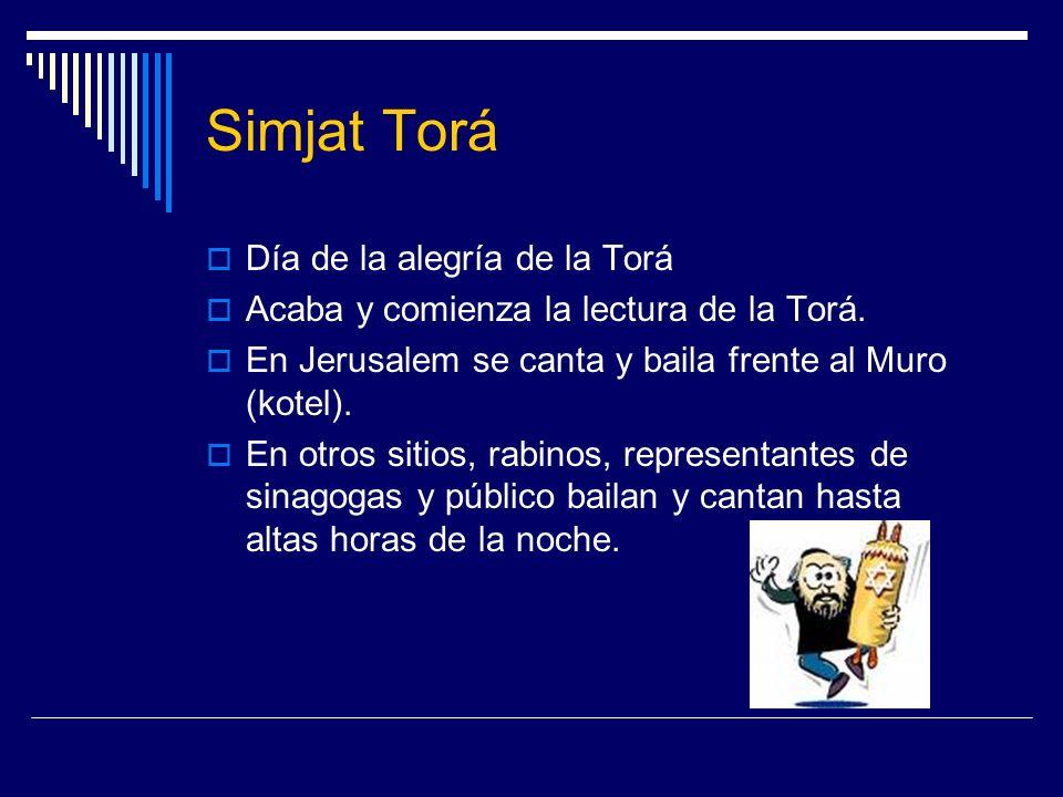 Simjat Torá Día de la alegría de la Torá Acaba y comienza la lectura de la Torá. En Jerusalem se canta y baila frente al Muro (kotel). En otros sitios