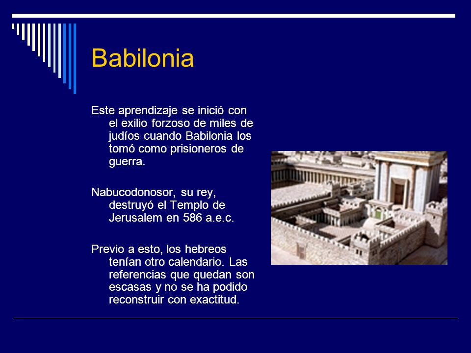 Babilonia Este aprendizaje se inició con el exilio forzoso de miles de judíos cuando Babilonia los tomó como prisioneros de guerra. Nabucodonosor, su