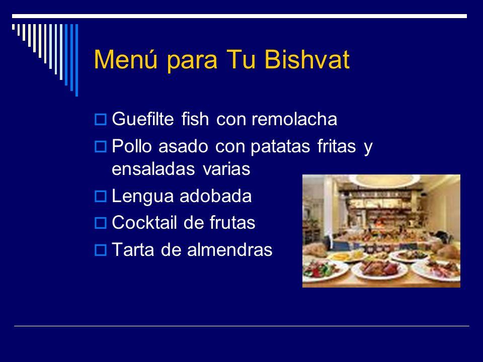 Menú para Tu Bishvat Guefilte fish con remolacha Pollo asado con patatas fritas y ensaladas varias Lengua adobada Cocktail de frutas Tarta de almendra