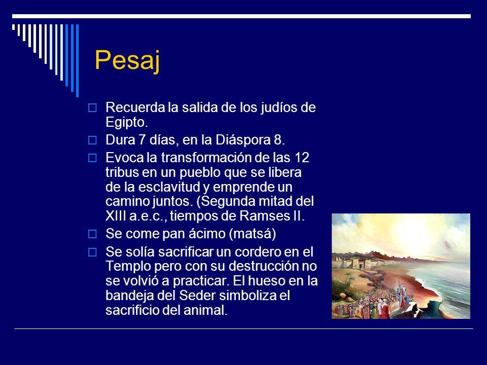 Pesaj Recuerda la salida de los judíos de Egipto. Dura 7 días, en la Diáspora 8. Evoca la transformación de las 12 tribus en un pueblo que se libera d