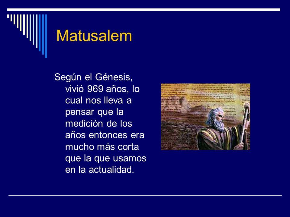 Matusalem Según el Génesis, vivió 969 años, lo cual nos lleva a pensar que la medición de los años entonces era mucho más corta que la que usamos en l