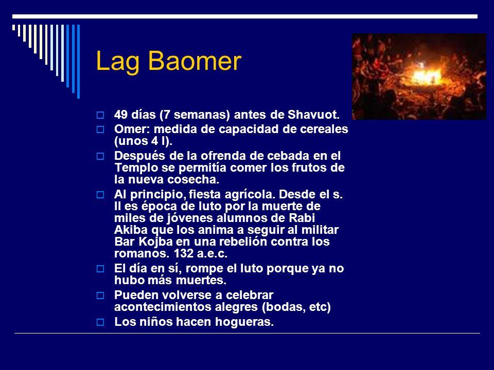 Lag Baomer 49 días (7 semanas) antes de Shavuot. Omer: medida de capacidad de cereales (unos 4 l). Después de la ofrenda de cebada en el Templo se per