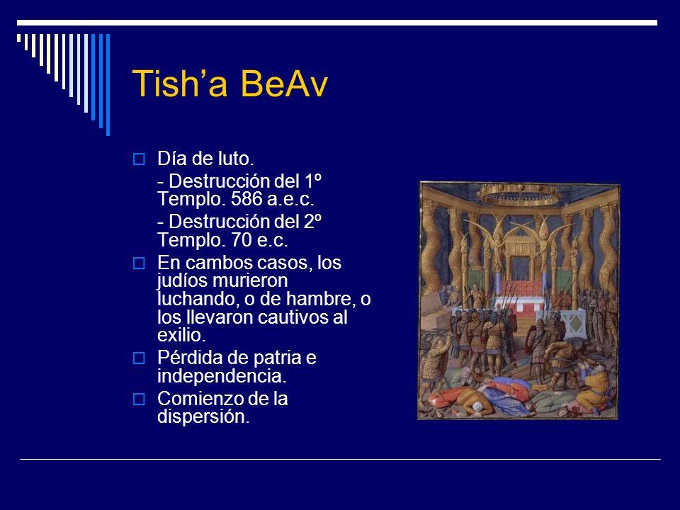 Tisha BeAv Día de luto. - Destrucción del 1º Templo. 586 a.e.c. - Destrucción del 2º Templo. 70 e.c. En cambos casos, los judíos murieron luchando, o