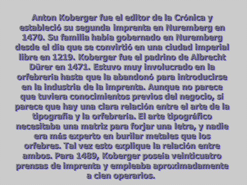 Anton Koberger fue el editor de la Cr ó nica y estableci ó su segunda imprenta en Nuremberg en 1470.