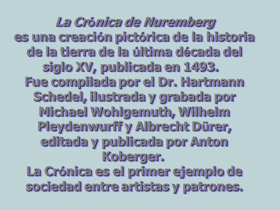 La Cr ó nica de Nuremberg La Cr ó nica de Nuremberg es una creaci ó n pict ó rica de la historia de la tierra de la ú ltima d é cada del siglo XV, publicada en 1493.
