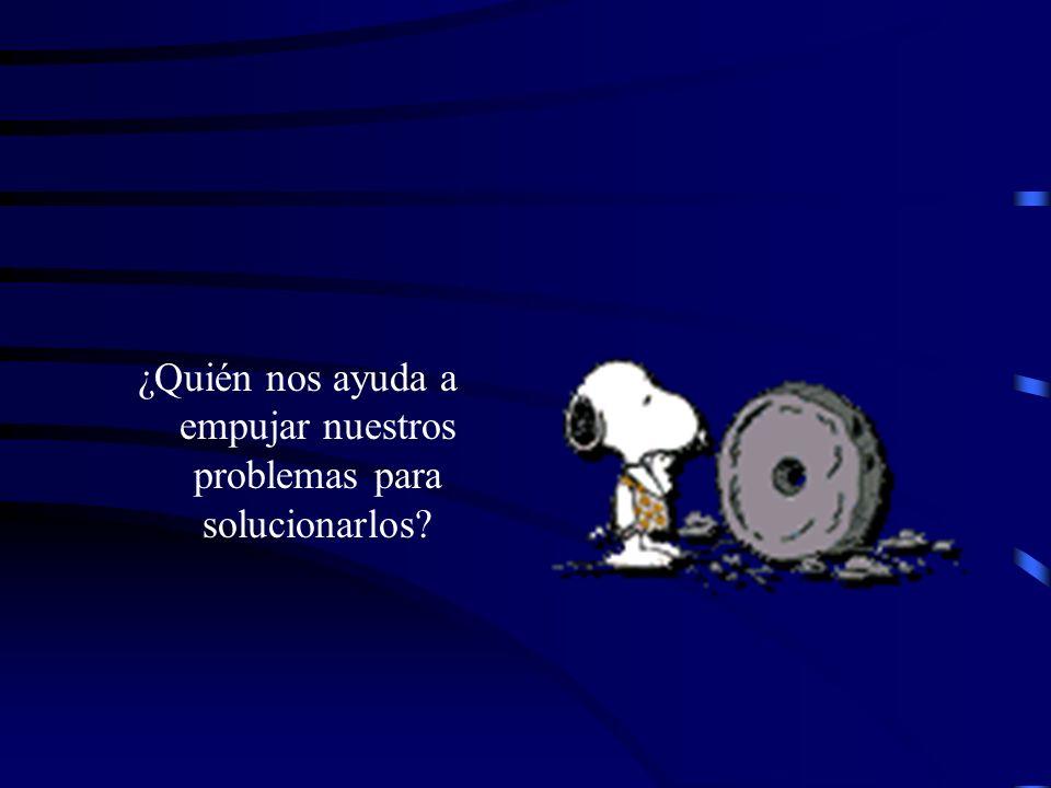 ¿Quién nos ayuda a empujar nuestros problemas para solucionarlos?