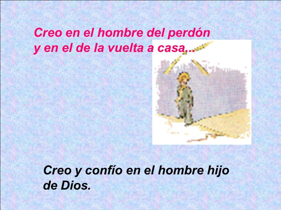 Creo en el hombre del perdón y en el de la vuelta a casa... Creo y confío en el hombre hijo de Dios.