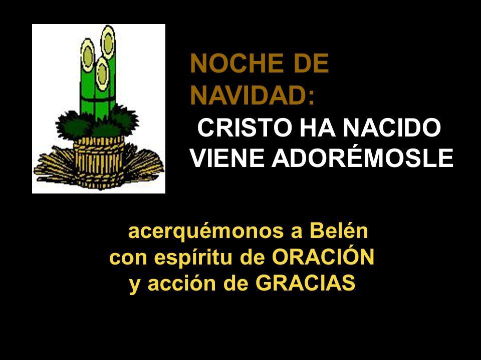 NOCHE DE NAVIDAD: CRISTO HA NACIDO VIENE ADORÉMOSLE acerquémonos a Belén con espíritu de ORACIÓN y acción de GRACIAS
