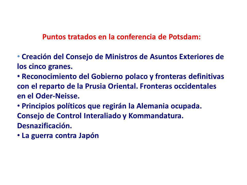 Puntos tratados en la conferencia de Potsdam: Creación del Consejo de Ministros de Asuntos Exteriores de los cinco granes. Reconocimiento del Gobierno
