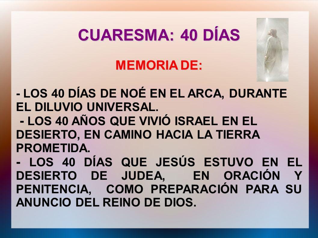 CUARESMA: 40 DÍAS MEMORIA DE: - LOS 40 DÍAS DE NOÉ EN EL ARCA, DURANTE EL DILUVIO UNIVERSAL. - LOS 40 AÑOS QUE VIVIÓ ISRAEL EN EL DESIERTO, EN CAMINO