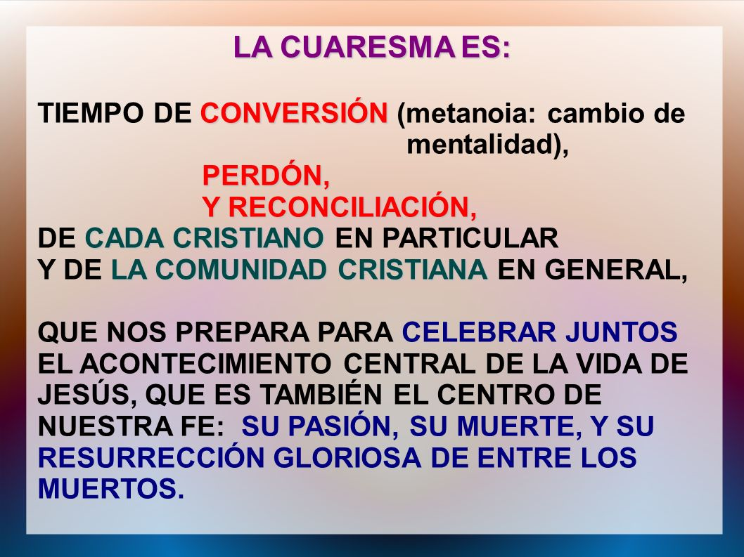 LA CUARESMA ES: CONVERSIÓN TIEMPO DE CONVERSIÓN (metanoia: cambio de mentalidad), PERDÓN, Y RECONCILIACIÓN, CADA CRISTIANO DE CADA CRISTIANO EN PARTIC