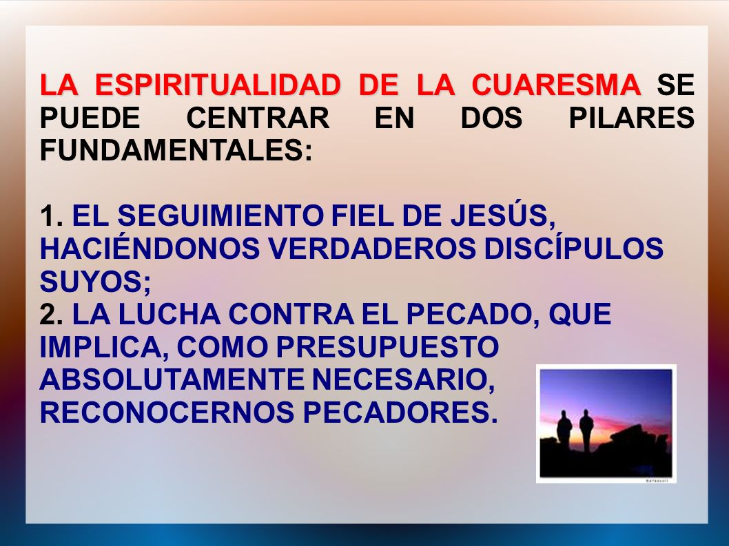 LA ESPIRITUALIDAD DE LA CUARESMA LA ESPIRITUALIDAD DE LA CUARESMA SE PUEDE CENTRAR EN DOS PILARES FUNDAMENTALES: 1. EL SEGUIMIENTO FIEL DE JESÚS, HACI