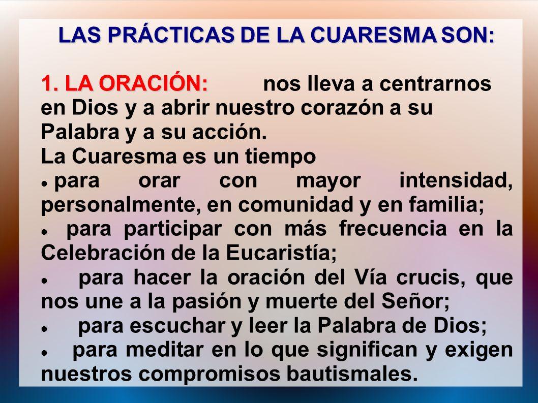 LAS PRÁCTICAS DE LA CUARESMA SON: 1. LA ORACIÓN: 1. LA ORACIÓN: nos lleva a centrarnos en Dios y a abrir nuestro corazón a su Palabra y a su acción. L