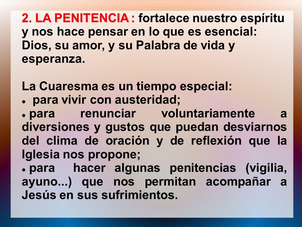 2. LA PENITENCIA : 2. LA PENITENCIA : fortalece nuestro espíritu y nos hace pensar en lo que es esencial: Dios, su amor, y su Palabra de vida y espera