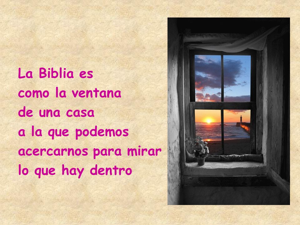 La Biblia es como la ventana de una casa a la que podemos acercarnos para mirar lo que hay dentro