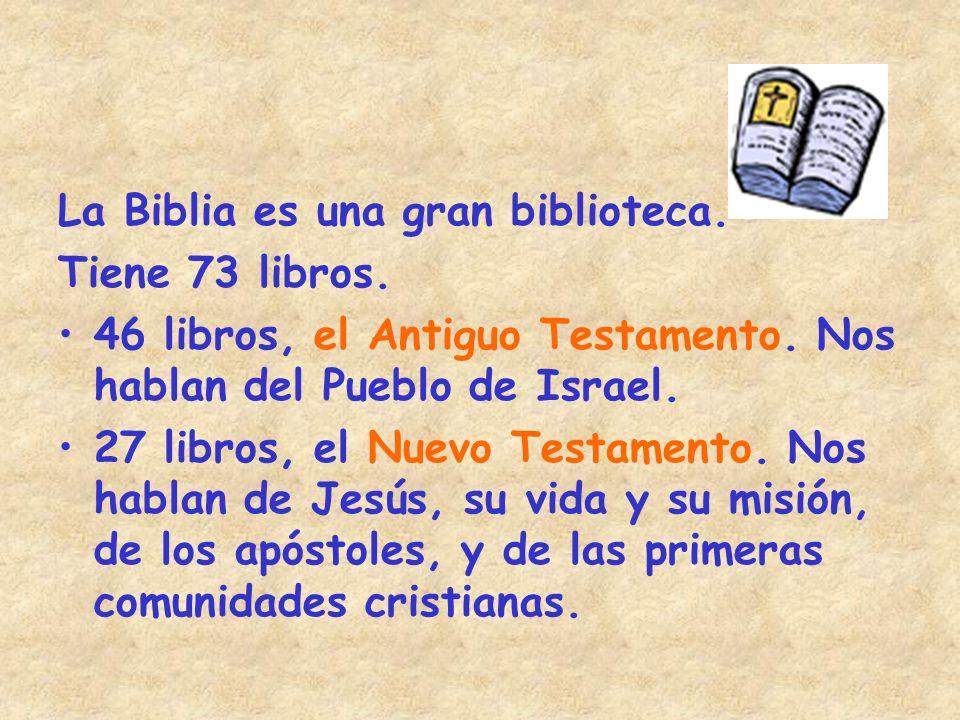 La Biblia es una gran biblioteca. Tiene 73 libros. 46 libros, el Antiguo Testamento. Nos hablan del Pueblo de Israel. 27 libros, el Nuevo Testamento.