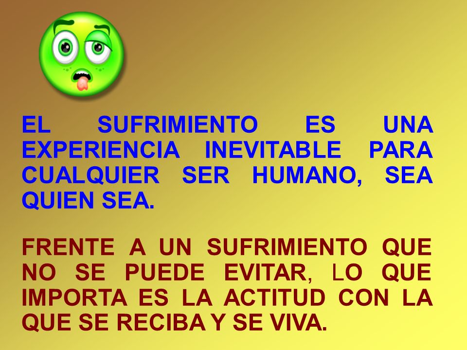 EL SUFRIMIENTO ES UNA EXPERIENCIA INEVITABLE PARA CUALQUIER SER HUMANO, SEA QUIEN SEA. FRENTE A UN SUFRIMIENTO QUE NO SE PUEDE EVITAR, LO QUE IMPORTA