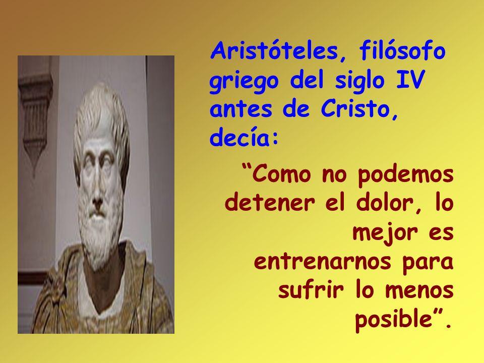 Aristóteles, filósofo griego del siglo IV antes de Cristo, decía: Como no podemos detener el dolor, lo mejor es entrenarnos para sufrir lo menos posib
