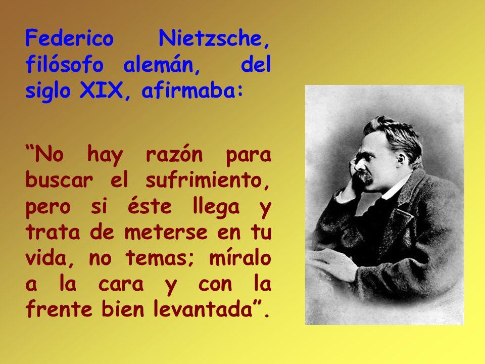 Federico Nietzsche, filósofo alemán, del siglo XIX, afirmaba: No hay razón para buscar el sufrimiento, pero si éste llega y trata de meterse en tu vid