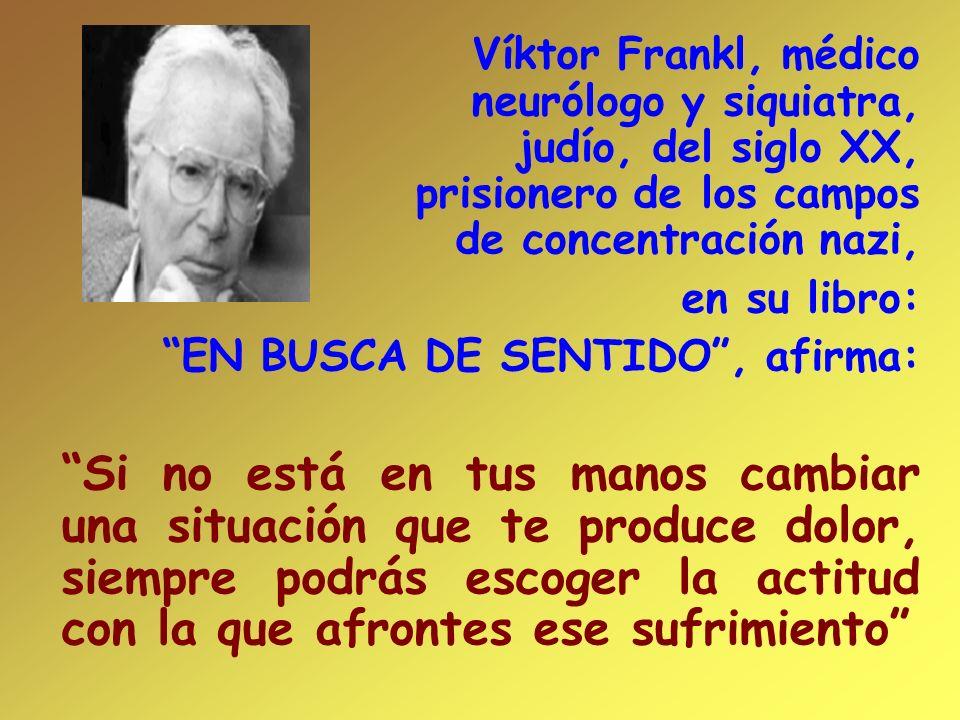 Víktor Frankl, médico neurólogo y siquiatra, judío, del siglo XX, prisionero de los campos de concentración nazi, en su libro: EN BUSCA DE SENTIDO, af