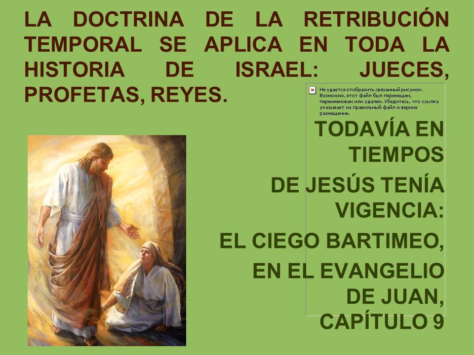 LA DOCTRINA DE LA RETRIBUCIÓN TEMPORAL SE APLICA EN TODA LA HISTORIA DE ISRAEL: JUECES, PROFETAS, REYES. TODAVÍA EN TIEMPOS DE JESÚS TENÍA VIGENCIA. E