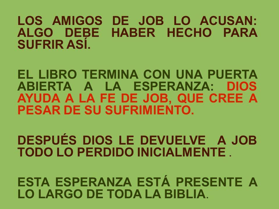 LOS AMIGOS DE JOB LO ACUSAN: ALGO DEBE HABER HECHO PARA SUFRIR ASÍ. EL LIBRO TERMINA CON UNA PUERTA ABIERTA A LA ESPERANZA: DIOS AYUDA A LA FE DE JOB,