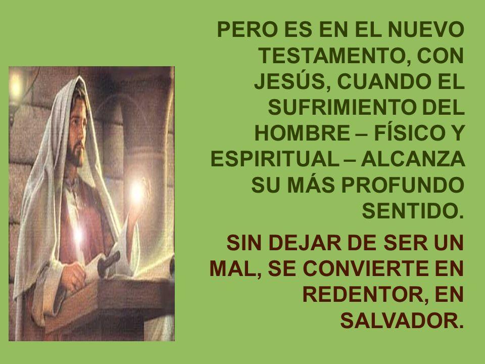 PERO ES EN EL NUEVO TESTAMENTO, CON JESÚS, CUANDO EL SUFRIMIENTO DEL HOMBRE – FÍSICO Y ESPIRITUAL – ALCANZA SU MÁS PROFUNDO SENTIDO. SIN DEJAR DE SER