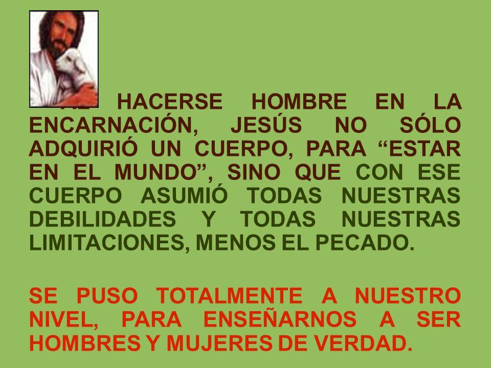 AL HACERSE HOMBRE EN LA ENCARNACIÓN, JESÚS NO SÓLO ADQUIRIÓ UN CUERPO, PARA ESTAR EN EL MUNDO, SINO QUE CON ESE CUERPO ASUMIÓ TODAS NUESTRAS DEBILIDAD