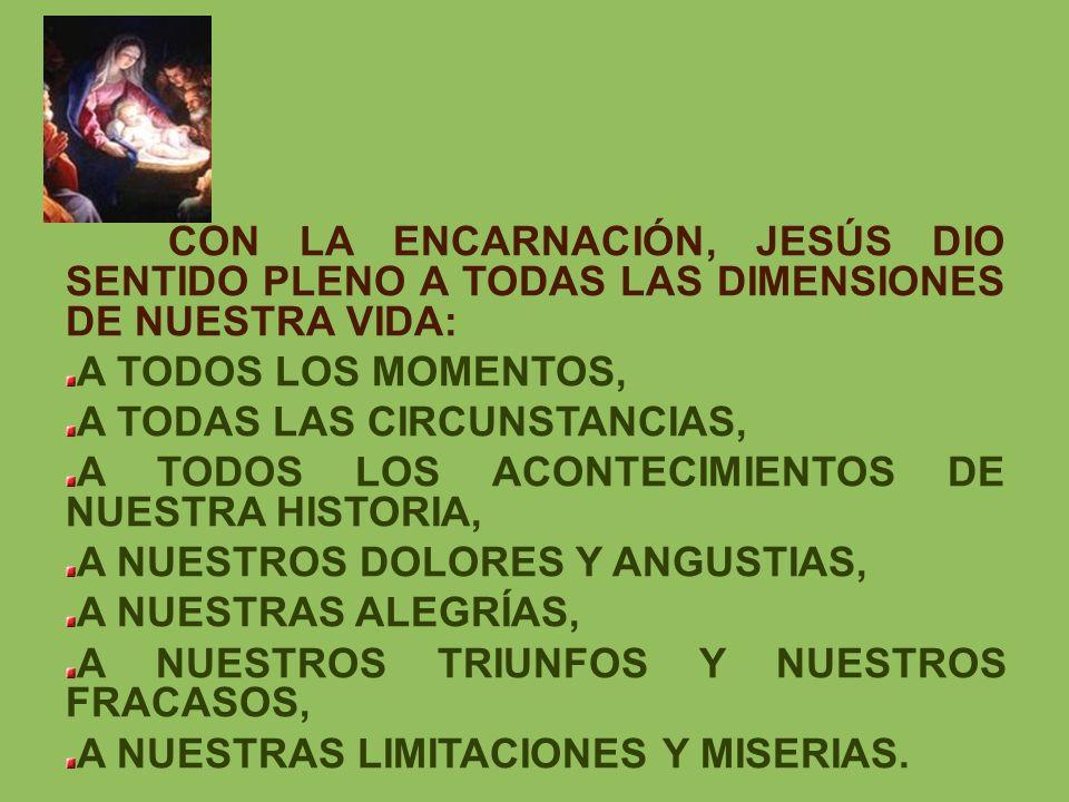 CON LA ENCARNACIÓN, JESÚS DIO SENTIDO PLENO A TODAS LAS DIMENSIONES DE NUESTRA VIDA: A TODOS LOS MOMENTOS, A TODAS LAS CIRCUNSTANCIAS, A TODOS LOS ACO