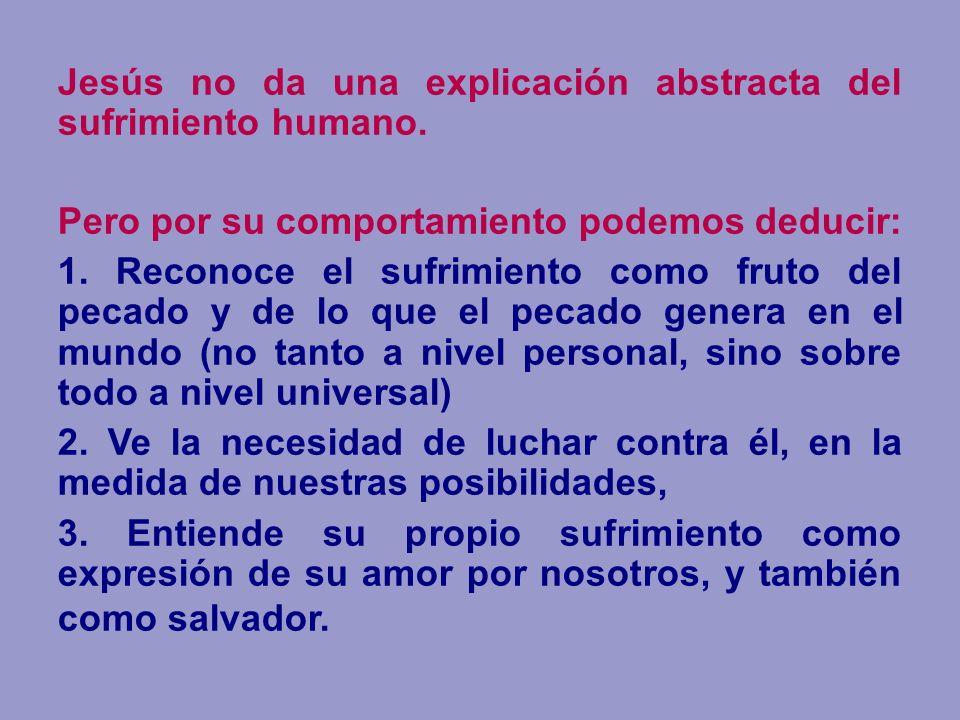 Jesús no da una explicación abstracta del sufrimiento humano. Pero por su comportamiento podemos deducir: 1. Reconoce el sufrimiento como fruto del pe