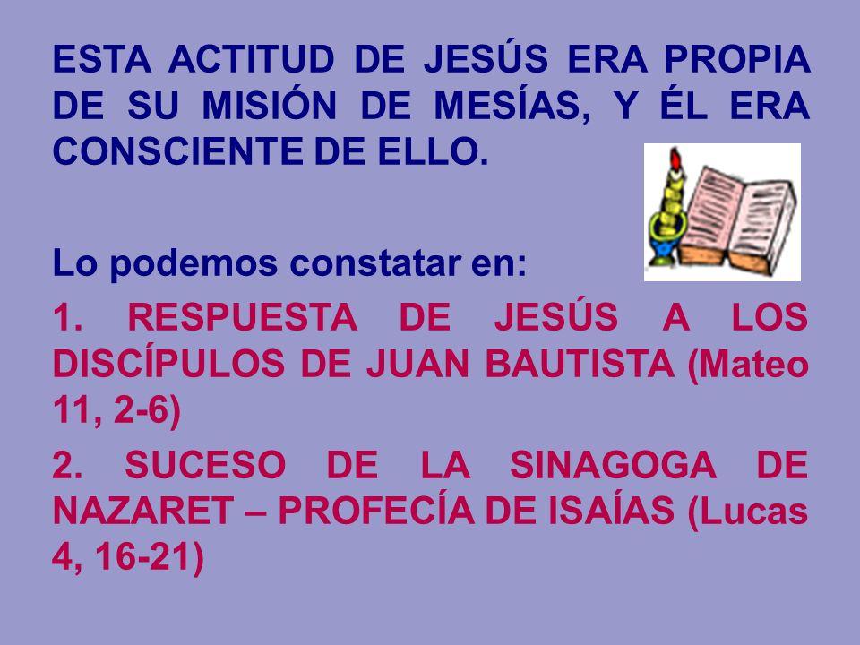 ESTA ACTITUD DE JESÚS ERA PROPIA DE SU MISIÓN DE MESÍAS, Y ÉL ERA CONSCIENTE DE ELLO. Lo podemos constatar en: 1. RESPUESTA DE JESÚS A LOS DISCÍPULOS