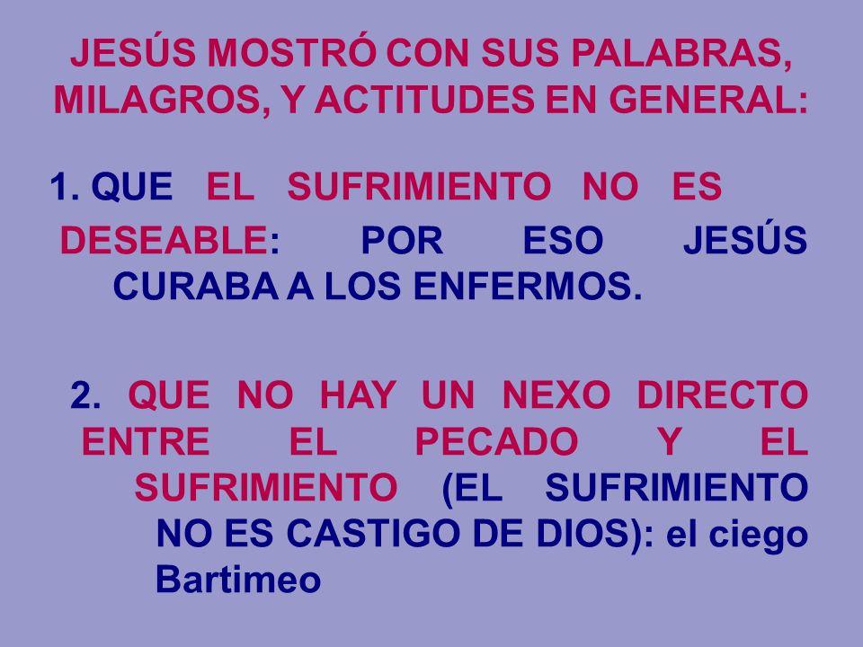 JESÚS MOSTRÓ CON SUS PALABRAS, MILAGROS, Y ACTITUDES EN GENERAL: 1. QUE EL SUFRIMIENTO NO ES DESEABLE: POR ESO JESÚS CURABA A LOS ENFERMOS. 2. QUE NO