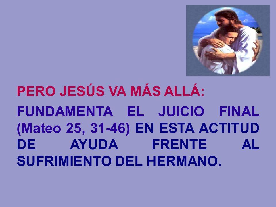 PERO JESÚS VA MÁS ALLÁ: FUNDAMENTA EL JUICIO FINAL (Mateo 25, 31-46) EN ESTA ACTITUD DE AYUDA FRENTE AL SUFRIMIENTO DEL HERMANO.